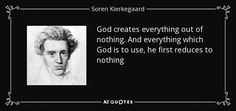 God creates everything out of nothing. And everything which God is to use, he first reduces to nothing - Soren Kierkegaard