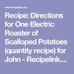 Recipe: Directions for One Electric Roaster of Scalloped Potatoes (quantity recipe) for John - Recipelink.com
