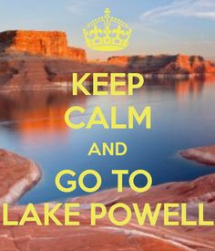 Keep Calm and Go To Lake Powell. A beautiful place to forget about all your troubles and stress