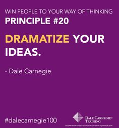 "Dale Carnegie Training Principle #20: ""DRAMATIZE YOUR IDEAS""... and you will win people to your way of thinking."