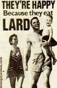 'They're Happy Because they Eat Lard!'-Remember when lard was considered 'healthy eating'? - MCBL