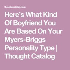 Here's What Kind Of Boyfriend You Are Based On Your Myers-Briggs Personality Type   Thought Catalog