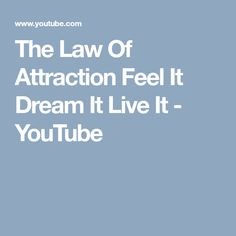 The Law Of Attraction Feel It Dream It Live It - YouTube