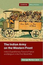 """""""The Indian Army on the Western Front: India's Expeditionary Force to France and Belgium in the First World War"""" /  George Morton-Jack.  Cambridge, Cambridge University Press, 2014, ISBN: 9781107027466.    Reviews in History http://www.history.ac.uk/reviews/review/1714"""