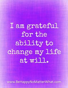 I am grateful for the ability to change my life at will.
