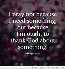 I pray not because I need something, but because I'm ought to thank God about something. The best collection of quotes and sayings for every situation in life. Spiritual Power, Spiritual Quotes, Spiritual Path, Bible Quotes, Me Quotes, Faith Messages, Thank You God, Perfection Quotes, Quotes And Notes
