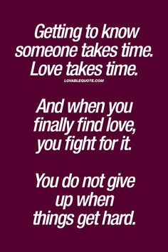 Getting to know someone takes time. Love takes time. And when you finally find love, you fight for it. You do not give up when things get hard. | #love #dontgiveup #stay #quote