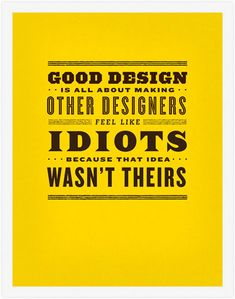 Good design is all about making other designers feel like idiots because that idea wasn't theirs.