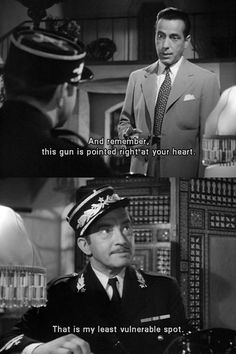 """""""And remember, this gun is pointed right at your heart."""" -- """"That is my least vulnerable spot."""" Casablanca"""