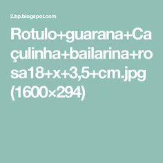 Rotulo+guarana+Caçulinha+bailarina+rosa18+x+3,5+cm.jpg (1600×294)
