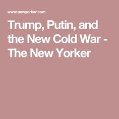 Trump, Putin, and the New Cold War - The New Yorker