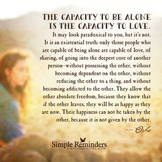 The capacity to be alone is the capacity to love. It may look paradoxical to you, but it's not. It is an existential truth: only those people who are capable of being alone are capable of love, of sharing, of going into the deepest core of another person—without possessing the other, without becoming dependent on the other, without reducing the other to a...