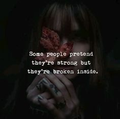 Some people pretend they're strong but they're broken inside.