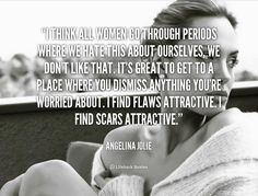 I think all women go through periods where we hate this about ourselves, we don't like that. It's great to get to a place where you dismiss anything you're worried about. I find flaws attractive. I find scars attractive. - Angelina Jolie at Lifehack QuotesMore great quotes at http://quotes.lifehack.org/by-author/angelina-jolie/