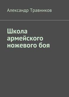 Школа армейского ножевого боя - Александр Травников — Ridero