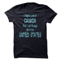 I Might Live In  CANADA  But I Will Always  Be From  UNITED STATEs