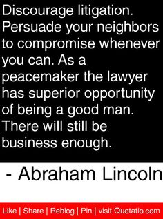 Discourage litigation. Persuade your neighbors to compromise whenever you can. As a peacemaker the lawyer has superior opportunity of being a good man. There will still be business enough. - Abraham Lincoln #quotes #quotations