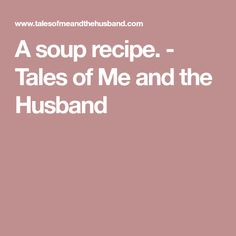 A soup recipe. - Tales of Me and the Husband