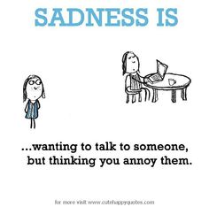 Sadness is, wanting to talk to someone, but thinking you annoy them. - Cute Happy Quotes