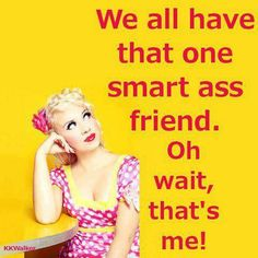 We all have that one smart-ass friend...