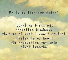 My to-do list for today: Count my blessings. Practice kindness. Let go of what I can't control. Listen to my heart. Be productive yet calm. Just breathe.