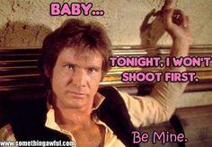 Baby...Tonight I won't shoot first. Be Mine. Han Solo #StarWars Valentine Hahahaha sending this to my wife!