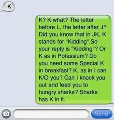 I am SO doing this the next time someone texts me back with 'K'