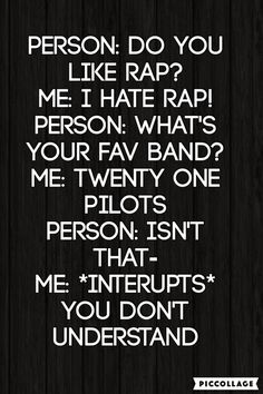 Twenty one pilots | This is actually me. I don't like rap but Twenty One Pilots is my favorite band.