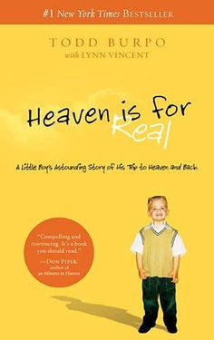 Heaven is for Real by Todd Burpo **** When Colton Burpo made it through an emergency appendectomy, his family was overjoyed at his miraculous survival. What they weren't expecting, though, was the story that emerged in the months that followed--a story as beautiful as it was extraordinary, detailing their little boy's trip to heaven and back.