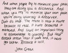 """""""And when people try to minimize your pain they are doing you a disservice. And when you try to minimize your own pain you're doing yourself a disservice. Don't do that. The truth is that it hurts because it's real. It hurts because it mattered. And that's an important thing to acknowledge to yourself. But that doesn't mean that it won't end, it won't get better. Because it will."""""""