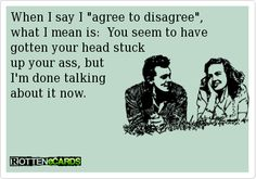 """When I say I """"agree to disagree"""", what I mean is: You seem to have gotten your head stuck up your ass, but I'm done talking about it now."""