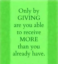 The more you give the more you shall receive!