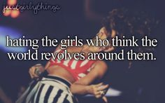 Hating the girls who think the world revolves around them.