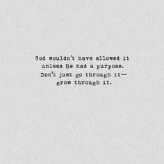 """""""God wouldn't have allowed it unless He had a purpose. Don't just go though it - grow through it."""""""
