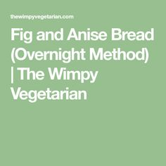 Fig and Anise Bread (Overnight Method)   The Wimpy Vegetarian