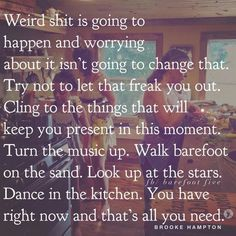 Don't let life and all of its uncertainty freak you out. This moment is yours.make it beautiful! Dance in the beauty between the weirdness. Great Quotes, Quotes To Live By, Me Quotes, Motivational Quotes, Inspirational Quotes, Quotable Quotes, Meaningful Quotes, Wisdom Quotes, Cool Words