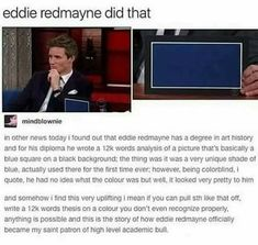 """I barely wrote a 7 page art analysis paper on a detailed artwork and he writes a word paper on a colored canvas with a color he couldn't even see! Hats off to him."""" — Well done, Eddie Redmayne, haha. Funny Quotes, Funny Memes, Hilarious, Funny Tweets, San Claflin, Cassandra Calin, Fangirl, Haha, Plus Tv"""