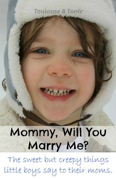 Mommy, will you marry me? The sweet but creepy things little boys say to their moms. @toulousentonic | raising sons | humor | funny quotes | lists