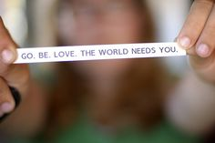 go. be love.  the world needs you.