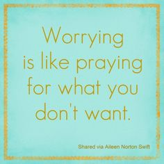 Worrying is like praying for what you don't want.
