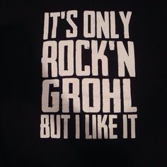 """What's your favorite genre of music?"" ""Oh, y'know, Rock'N Grohl..."""