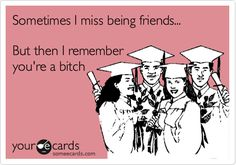 Funny Confession Ecard: Sometimes I miss being friends... But then I remember you're a bitch.