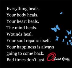Everything heals. Your body heals. Your heart heals. The mind heals. Wounds heal. Your soul repairs itself. Your happiness is always going to come back. Bad times don't last. #Healingquotes #Strongmindquotes #Quotesaboutheart #Spiritualquotes #Overcomingpainquotes #Inspirationalquotesforwork #Shortsuccessquotes #Inspirationallovequotes #Wordsofencouragement #Wisdomquotes #Patiencequotes