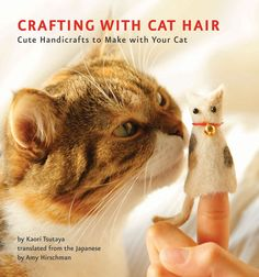 Crafting With Cat Hair -   I recently came across the book Crafting With Cat Hair (it was published in October 2011) and I must say, I'm intrigued. It had never dawned on me that you could actually make something out of all the hair your cat sheds on the furniture. But, according to this book by Kaori Tsutaya (and translated by Amy Hirschmaned), you can make felt and create needle-felted projects with cat hair! I guess what they say is true…cats can haz craftz. --- I'm not making this!!!!!