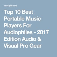 Top 10 Best Portable Music Players For Audiophiles - 2017 Edition Audio & Visual Pro Gear