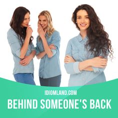 """Behind someone's back"" means ""without someone's knowledge"".  Example: I often wonder what they say about me behind my back."