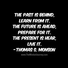 The past is behind, learn from it. The future is ahead, prepare for it. The present is here, live it. -Thomas S. Monson The Mindset Journey