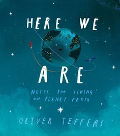 "HERE WE ARE: NOTES FOR LICING ON PLANET EARTH by Oliver Jeffers is a gorgeously illustrated love letter/instruction manual written to his son during the first two months of his life. Jeffers explains the universe, the Earth and human, telling his son to take care of what he has and use his time well, it goes fast. Jeffers ends with a quote from his own father: ""There are only three words you need to live by, son: respect, consideration and tolerance."" A beautiful book for givin..."