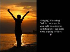 Almighty, everlasting God, let our prayer in your sight be as incense, the lifting up of our hands as the evening sacrifice. ~ The Book of Common Prayer