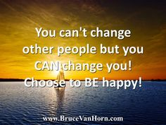 You can't change other people but you CAN change you! Choose to BE happy!